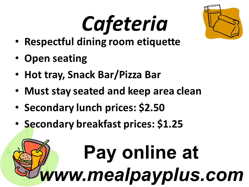 Cafeteria Respectful dining room etiquette Open seating Hot tray, Snack Bar/Pizza Bar Must stay seated and keep area clean Secondary lunch prices: $2.50 Secondary breakfast prices: $1.25 Pay online at