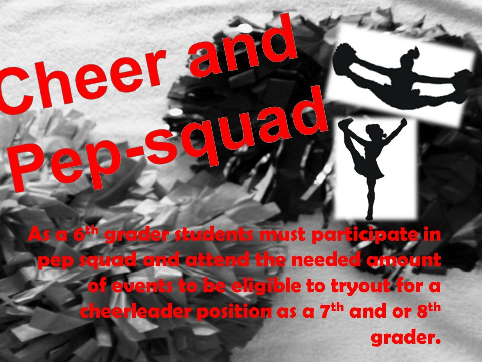 As a 6 th grader students must participate in pep squad and attend the needed amount of events to be eligible to tryout for a cheerleader position as a 7 th and or 8 th grader.