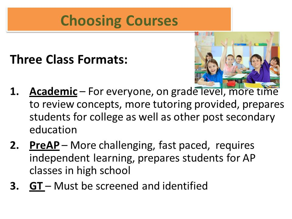 Choosing Courses Three Class Formats: 1.Academic – For everyone, on grade level, more time to review concepts, more tutoring provided, prepares students for college as well as other post secondary education 2.PreAP – More challenging, fast paced, requires independent learning, prepares students for AP classes in high school 3.GT – Must be screened and identified