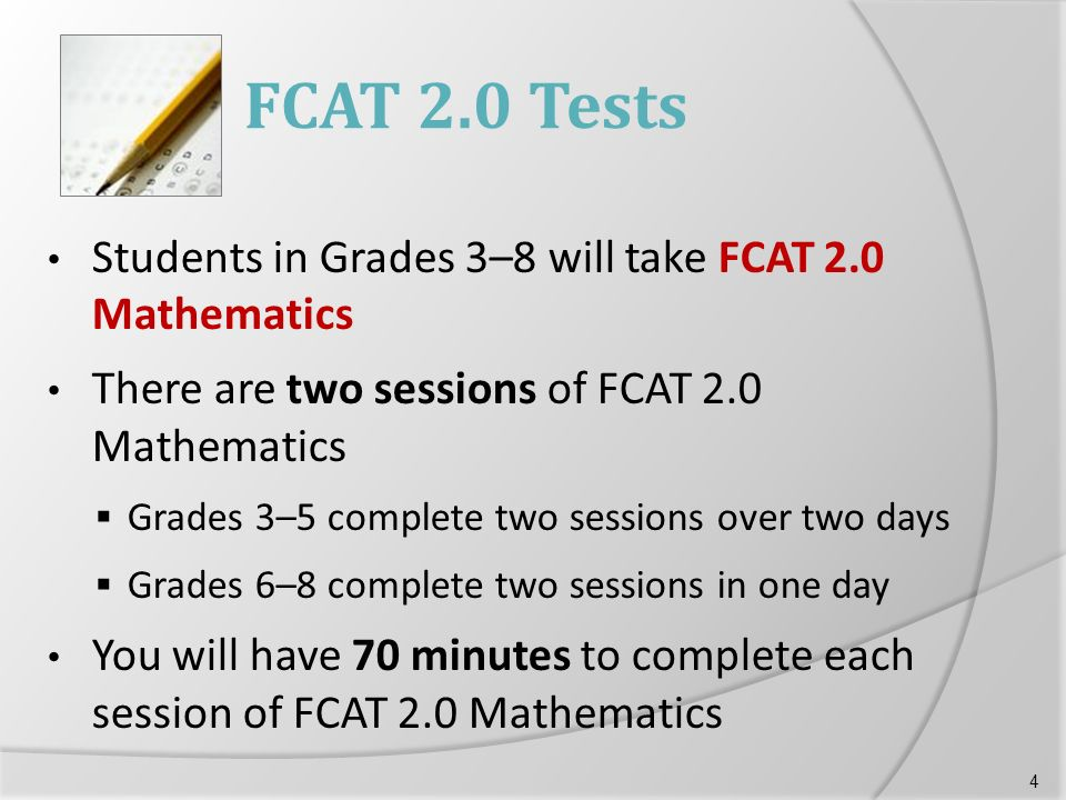 FCAT 2.0 Tests Students in Grades 3–8 will take FCAT 2.0 Mathematics There are two sessions of FCAT 2.0 Mathematics  Grades 3–5 complete two sessions over two days  Grades 6–8 complete two sessions in one day You will have 70 minutes to complete each session of FCAT 2.0 Mathematics 4