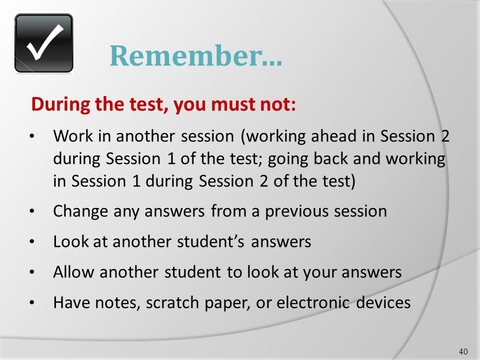 Remember… During the test, you must not: Work in another session (working ahead in Session 2 during Session 1 of the test; going back and working in Session 1 during Session 2 of the test) Change any answers from a previous session Look at another student's answers Allow another student to look at your answers Have notes, scratch paper, or electronic devices 40