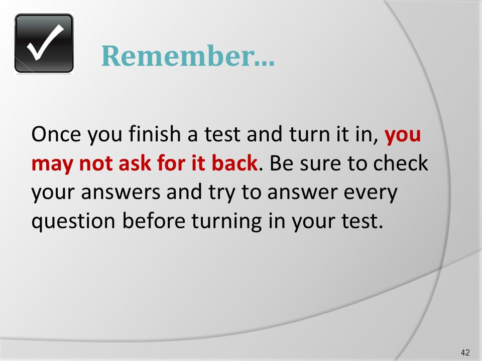 Remember… Once you finish a test and turn it in, you may not ask for it back.