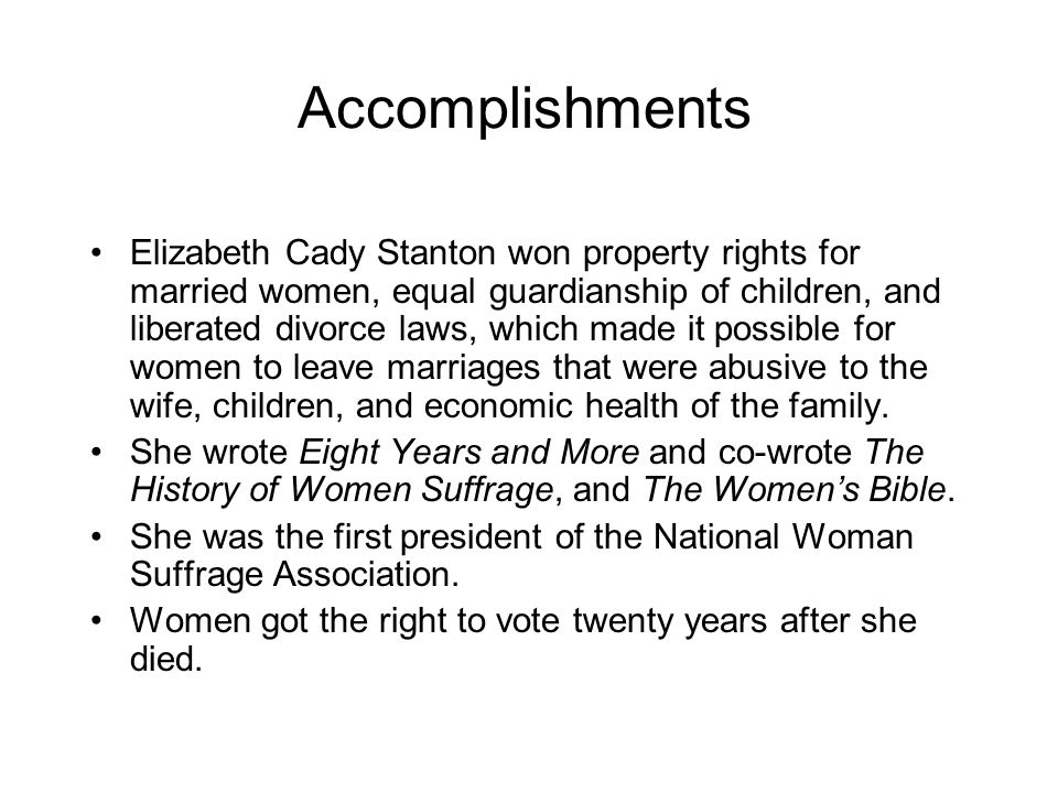 Accomplishments Elizabeth Cady Stanton won property rights for married women, equal guardianship of children, and liberated divorce laws, which made it possible for women to leave marriages that were abusive to the wife, children, and economic health of the family.