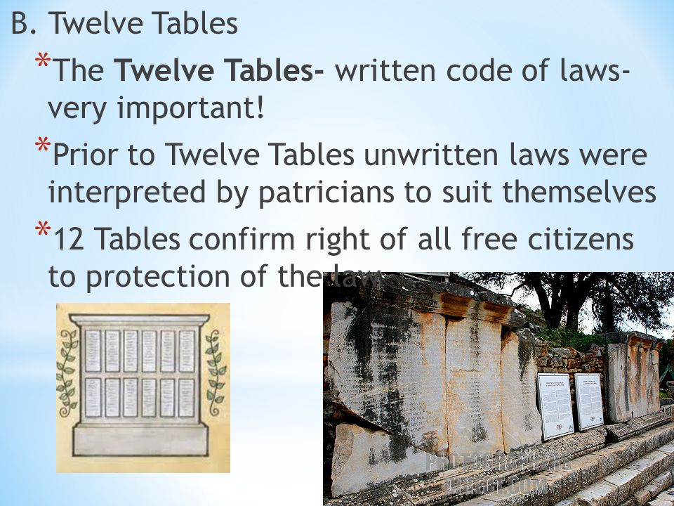 B. Twelve Tables * The Twelve Tables- written code of laws- very important.