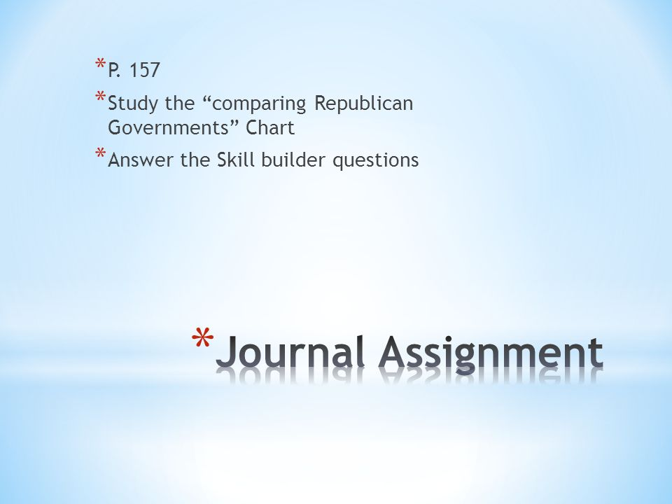 * P. 157 * Study the comparing Republican Governments Chart * Answer the Skill builder questions