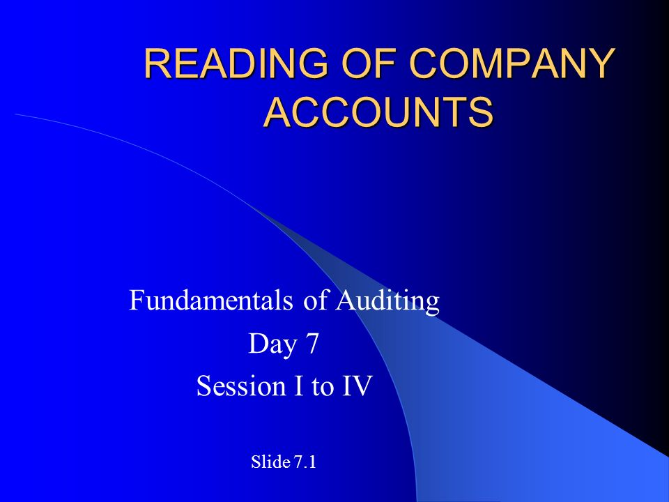 READING OF COMPANY ACCOUNTS Fundamentals of Auditing Day 7 Session I to IV Slide 7.1