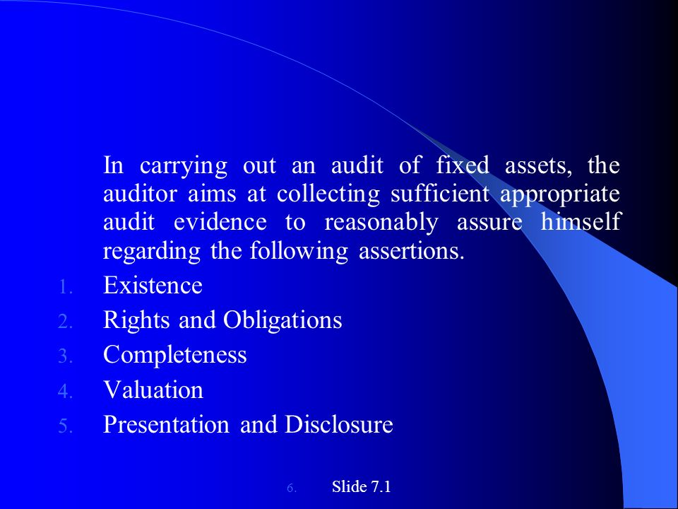 In carrying out an audit of fixed assets, the auditor aims at collecting sufficient appropriate audit evidence to reasonably assure himself regarding the following assertions.