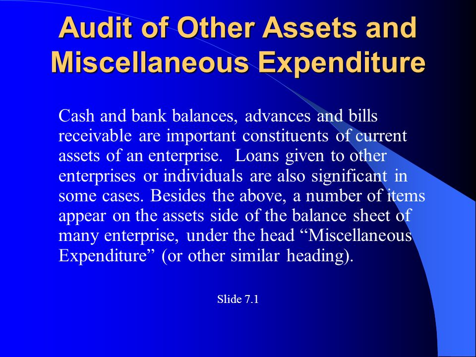 Audit of Other Assets and Miscellaneous Expenditure Cash and bank balances, advances and bills receivable are important constituents of current assets of an enterprise.