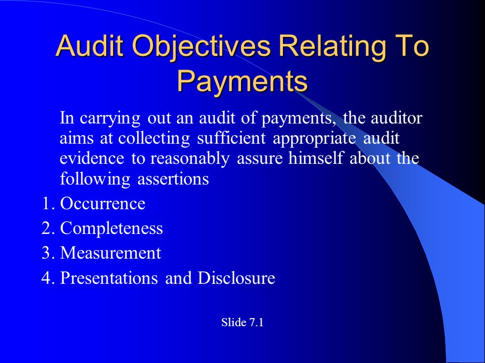 Audit Objectives Relating To Payments In carrying out an audit of payments, the auditor aims at collecting sufficient appropriate audit evidence to reasonably assure himself about the following assertions 1.