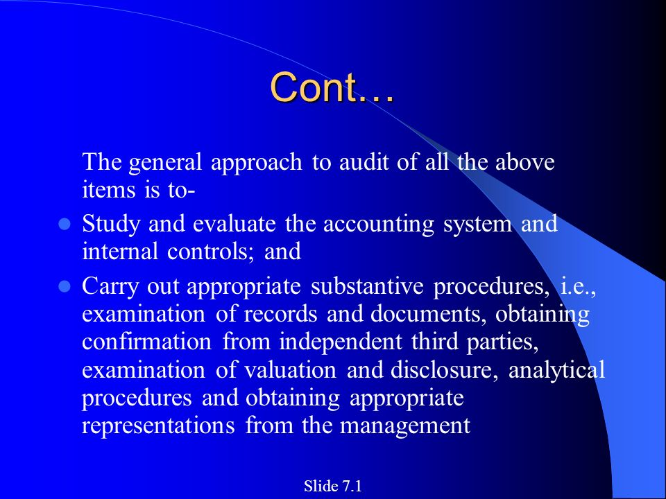 Cont… The general approach to audit of all the above items is to- Study and evaluate the accounting system and internal controls; and Carry out appropriate substantive procedures, i.e., examination of records and documents, obtaining confirmation from independent third parties, examination of valuation and disclosure, analytical procedures and obtaining appropriate representations from the management Slide 7.1