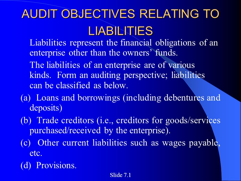 AUDIT OBJECTIVES RELATING TO LIABILITIES AUDIT OBJECTIVES RELATING TO LIABILITIES Liabilities represent the financial obligations of an enterprise other than the owners' funds.