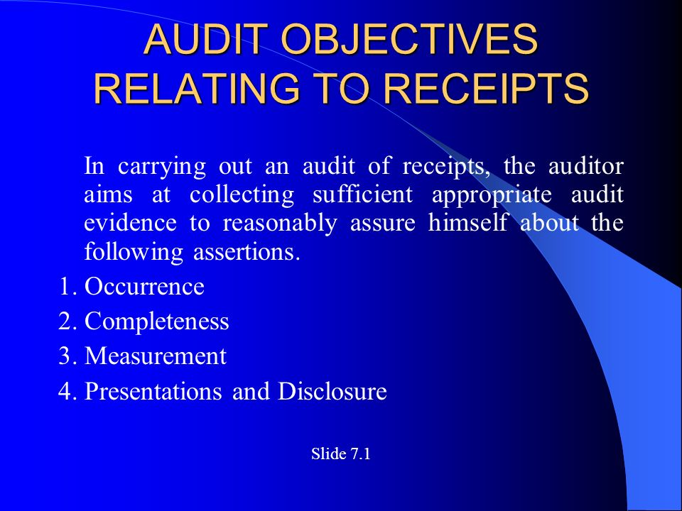 AUDIT OBJECTIVES RELATING TO RECEIPTS In carrying out an audit of receipts, the auditor aims at collecting sufficient appropriate audit evidence to reasonably assure himself about the following assertions.