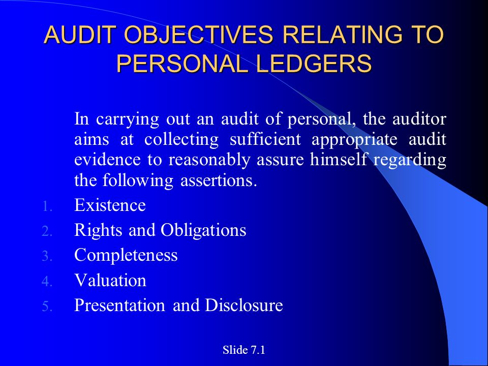 AUDIT OBJECTIVES RELATING TO PERSONAL LEDGERS In carrying out an audit of personal, the auditor aims at collecting sufficient appropriate audit evidence to reasonably assure himself regarding the following assertions.