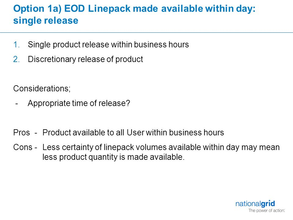 Option 1a) EOD Linepack made available within day: single release 1.Single product release within business hours 2.Discretionary release of product Considerations; - Appropriate time of release.