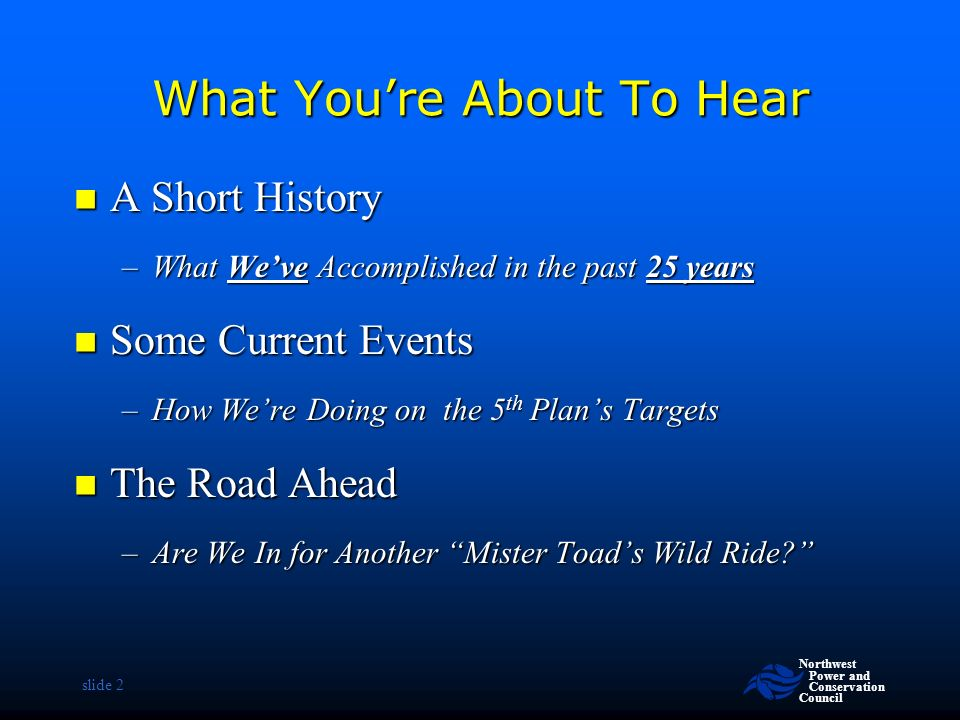 Northwest Power and Conservation Council slide 2 What You're About To Hear A Short History A Short History –What We've Accomplished in the past 25 years Some Current Events Some Current Events –How We're Doing on the 5 th Plan's Targets The Road Ahead The Road Ahead –Are We In for Another Mister Toad's Wild Ride