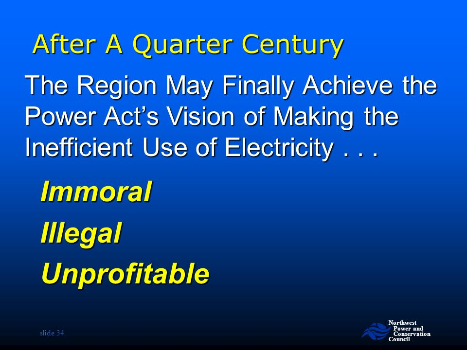 Northwest Power and Conservation Council slide 34 After A Quarter Century ImmoralIllegalUnprofitable The Region May Finally Achieve the Power Act's Vision of Making the Inefficient Use of Electricity...