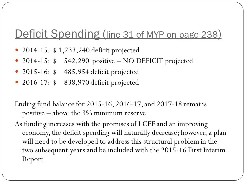 Deficit Spending ( line 31 of MYP on page 238 ) : $ 1,233,240 deficit projected : $ 542,290 positive – NO DEFICIT projected : $ 485,954 deficit projected : $ 838,970 deficit projected Ending fund balance for , , and remains positive – above the 3% minimum reserve As funding increases with the promises of LCFF and an improving economy, the deficit spending will naturally decrease; however, a plan will need to be developed to address this structural problem in the two subsequent years and be included with the First Interim Report