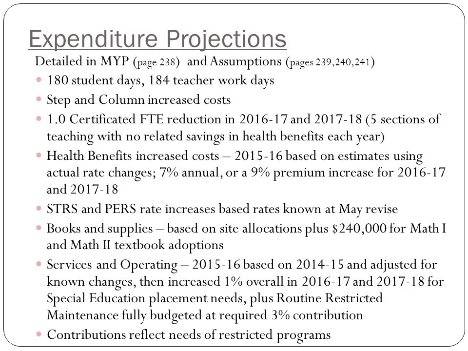 Expenditure Projections Detailed in MYP ( page 238 ) and Assumptions ( pages 239,240,241 ) 180 student days, 184 teacher work days Step and Column increased costs 1.0 Certificated FTE reduction in and (5 sections of teaching with no related savings in health benefits each year) Health Benefits increased costs – based on estimates using actual rate changes; 7% annual, or a 9% premium increase for and STRS and PERS rate increases based rates known at May revise Books and supplies – based on site allocations plus $240,000 for Math I and Math II textbook adoptions Services and Operating – based on and adjusted for known changes, then increased 1% overall in and for Special Education placement needs, plus Routine Restricted Maintenance fully budgeted at required 3% contribution Contributions reflect needs of restricted programs