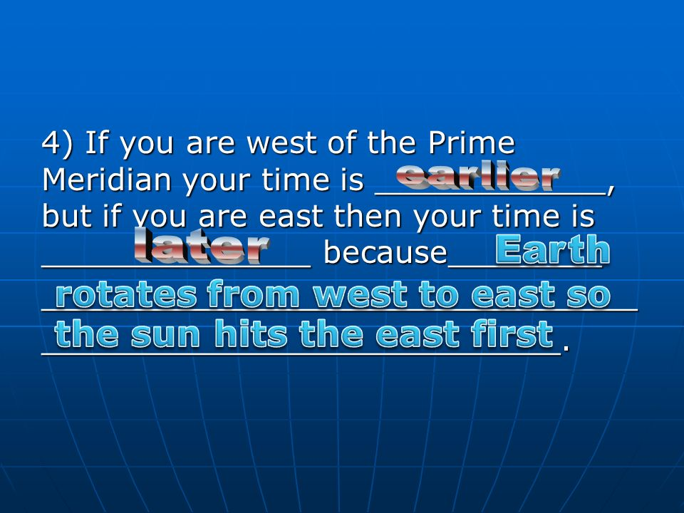 4) If you are west of the Prime Meridian your time is ____________, but if you are east then your time is ______________ because________ __________________________________________________________.