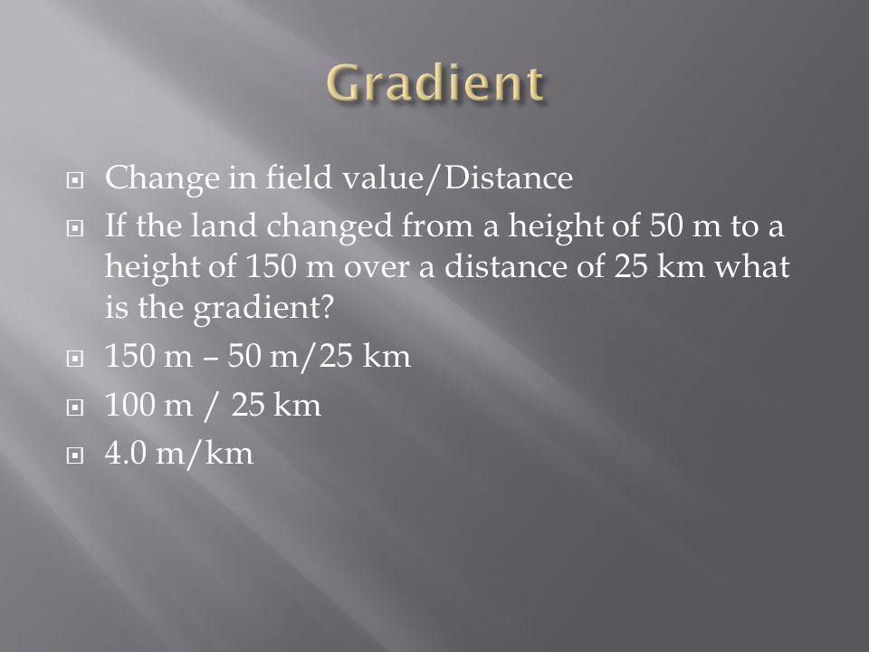  Change in field value/Distance  If the land changed from a height of 50 m to a height of 150 m over a distance of 25 km what is the gradient.