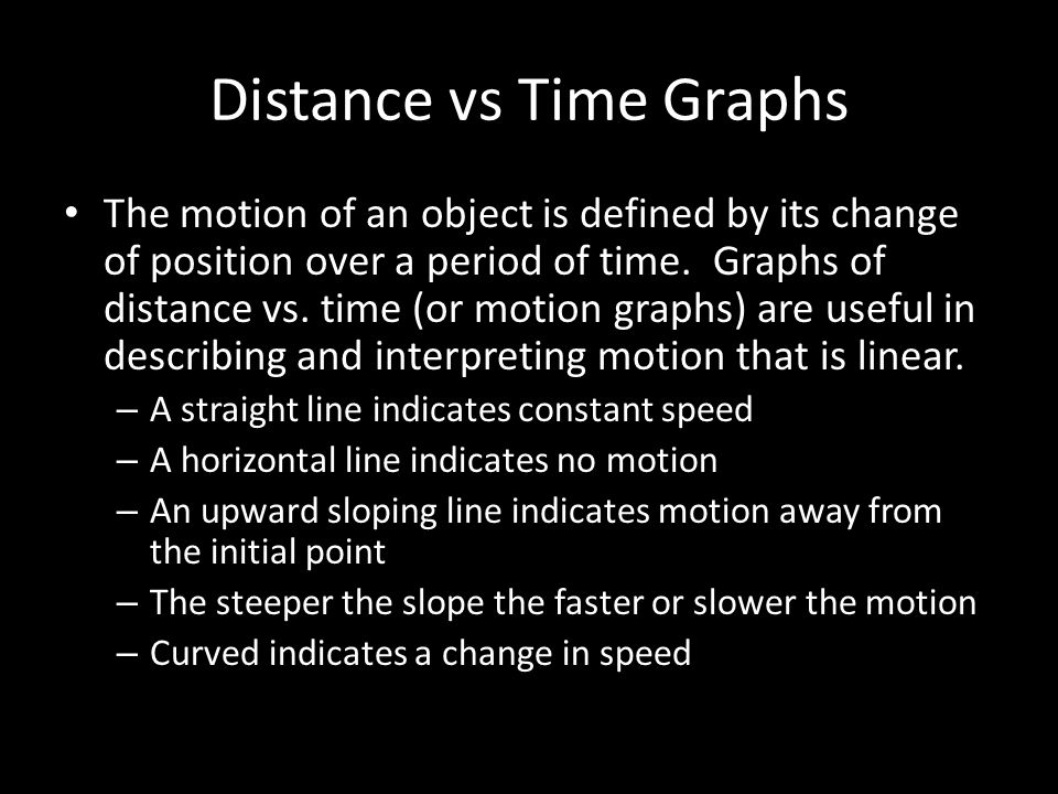 Distance vs Time Graphs The motion of an object is defined by its change of position over a period of time.