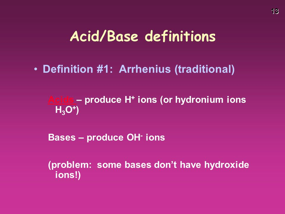 13 Acid/Base definitions Definition #1: Arrhenius (traditional) Acids Acids – produce H + ions (or hydronium ions H 3 O + ) Bases – produce OH - ions (problem: some bases don't have hydroxide ions!)