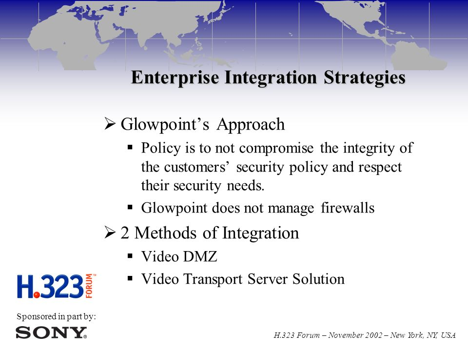 Sponsored in part by: H.323 Forum – November 2002 – New York, NY, USA Enterprise Integration Strategies  Glowpoint's Approach  Policy is to not compromise the integrity of the customers' security policy and respect their security needs.