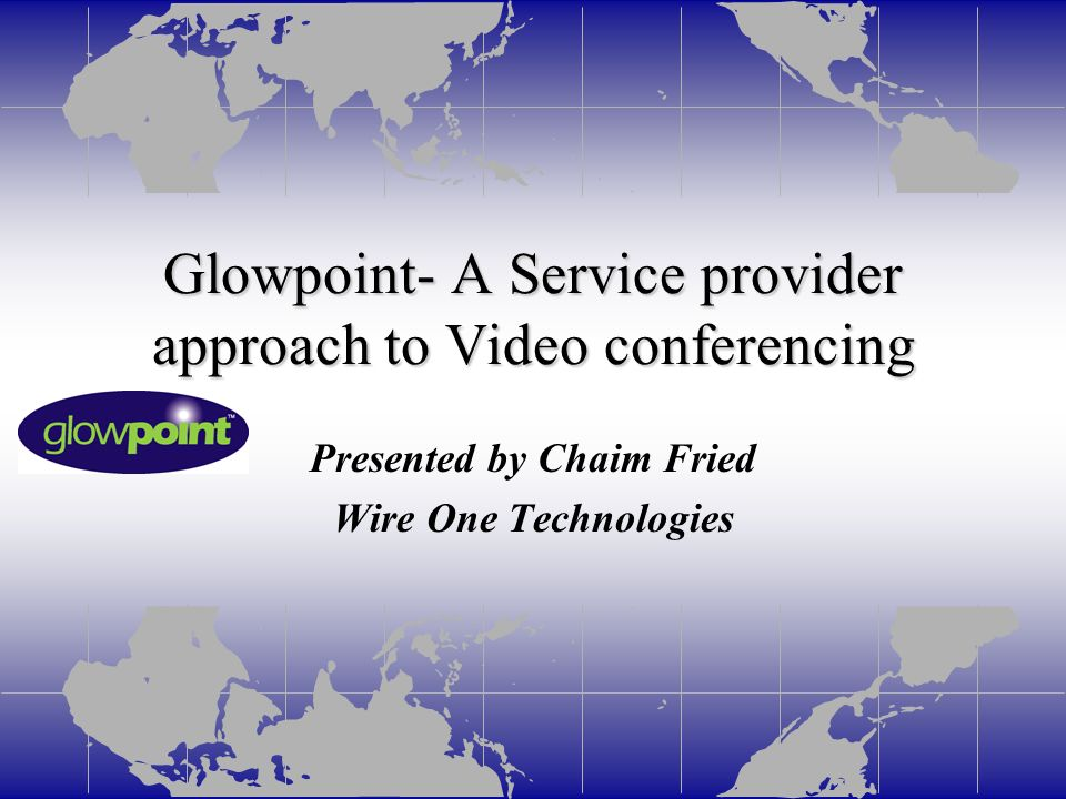 Glowpoint- A Service provider approach to Video conferencing Presented by Chaim Fried Wire One Technologies