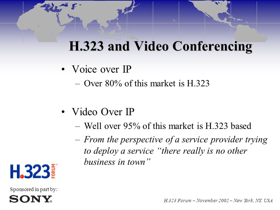 Sponsored in part by: H.323 Forum – November 2002 – New York, NY, USA H.323 and Video Conferencing Voice over IP –Over 80% of this market is H.323 Video Over IP –Well over 95% of this market is H.323 based –From the perspective of a service provider trying to deploy a service there really is no other business in town