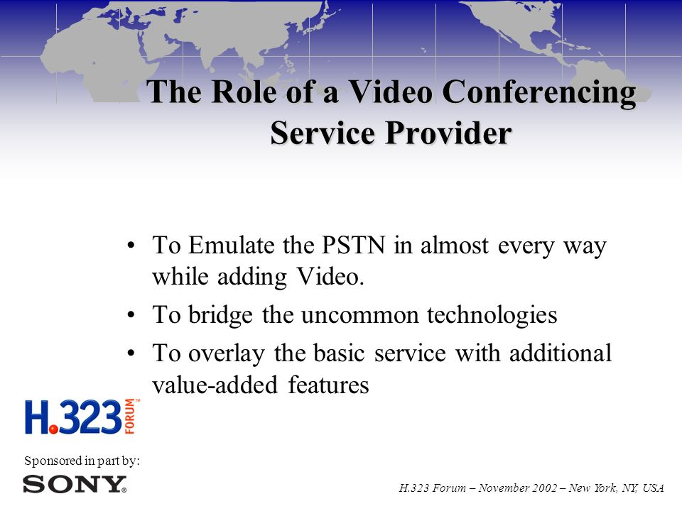 Sponsored in part by: H.323 Forum – November 2002 – New York, NY, USA The Role of a Video Conferencing Service Provider To Emulate the PSTN in almost every way while adding Video.