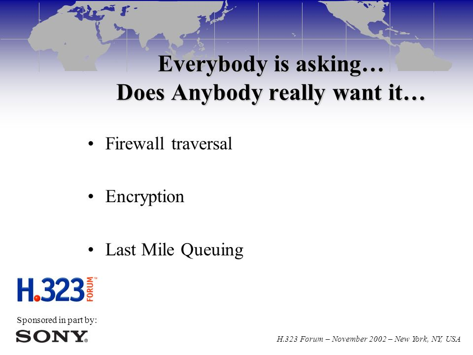 Sponsored in part by: H.323 Forum – November 2002 – New York, NY, USA Everybody is asking… Does Anybody really want it… Firewall traversal Encryption Last Mile Queuing