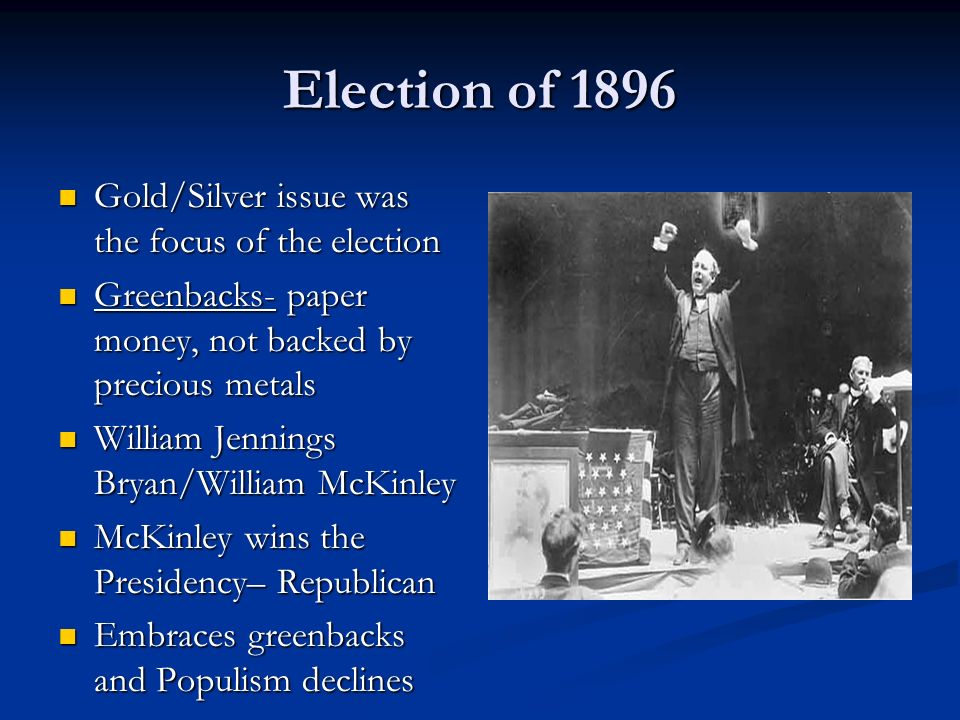 Election of 1896 Gold/Silver issue was the focus of the election Gold/Silver issue was the focus of the election Greenbacks- paper money, not backed by precious metals Greenbacks- paper money, not backed by precious metals William Jennings Bryan/William McKinley William Jennings Bryan/William McKinley McKinley wins the Presidency– Republican McKinley wins the Presidency– Republican Embraces greenbacks and Populism declines Embraces greenbacks and Populism declines