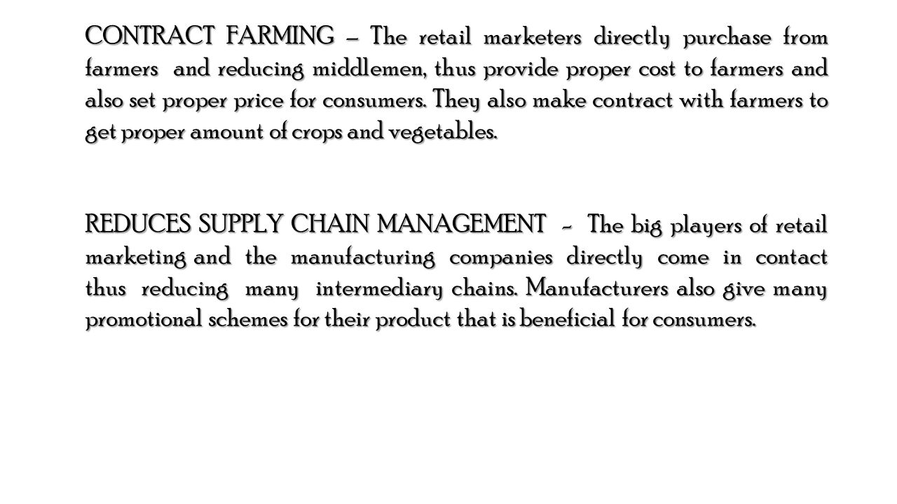 CONTRACT FARMING – The retail marketers directly purchase from farmers and reducing middlemen, thus provide proper cost to farmers and also set proper price for consumers.