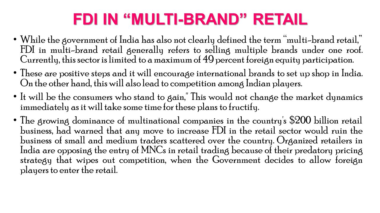 FDI IN MULTI-BRAND RETAIL While the government of India has also not clearly defined the term multi-brand retail, FDI in multi-brand retail generally refers to selling multiple brands under one roof.