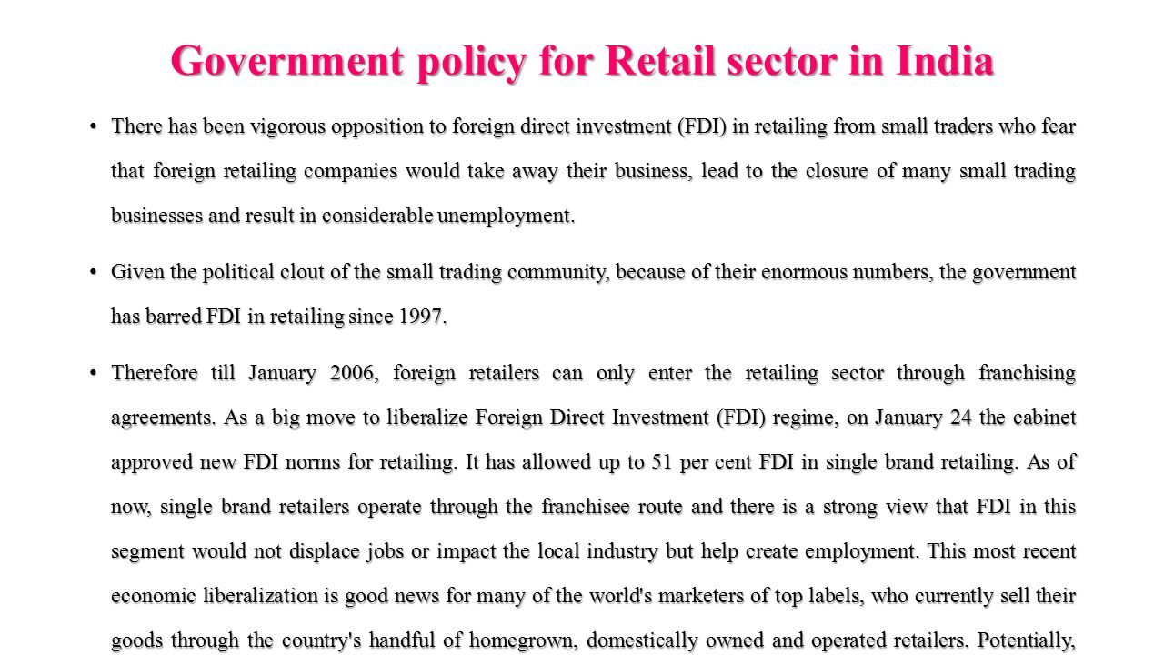 Government policy for Retail sector in India There has been vigorous opposition to foreign direct investment (FDI) in retailing from small traders who fear that foreign retailing companies would take away their business, lead to the closure of many small trading businesses and result in considerable unemployment.There has been vigorous opposition to foreign direct investment (FDI) in retailing from small traders who fear that foreign retailing companies would take away their business, lead to the closure of many small trading businesses and result in considerable unemployment.