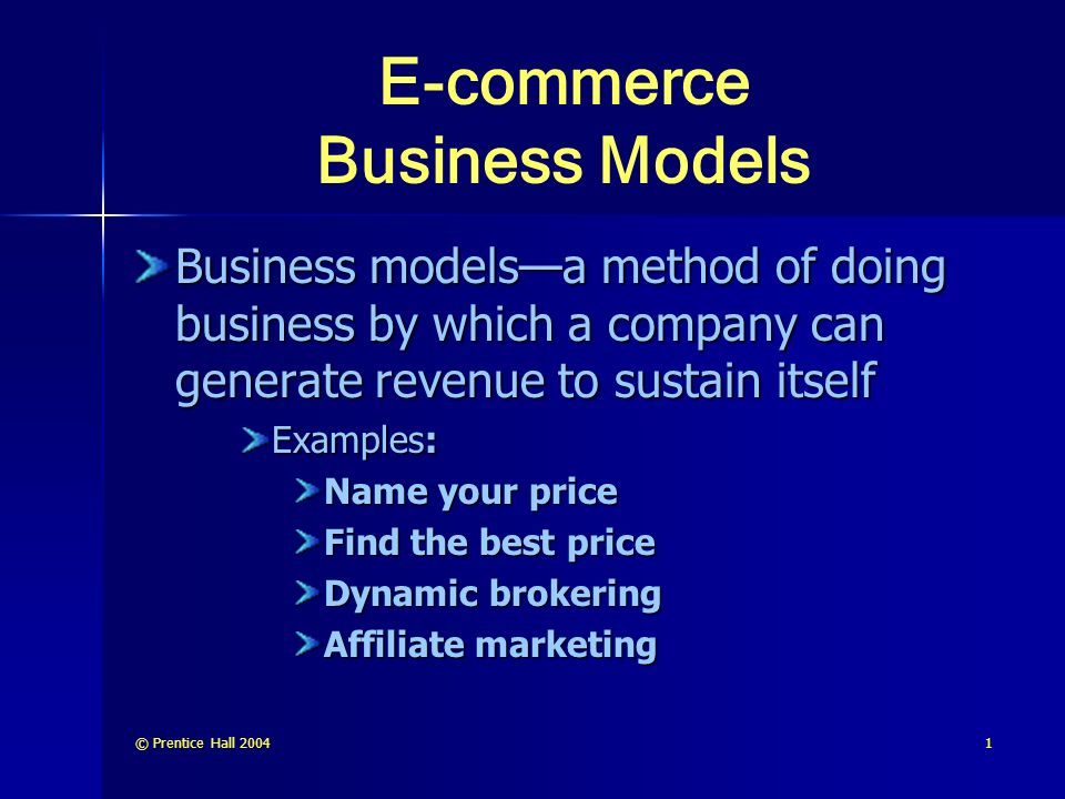 © Prentice Hall E-commerce Business Models Business models—a method of doing business by which a company can generate revenue to sustain itself Examples: Name your price Find the best price Dynamic brokering Affiliate marketing
