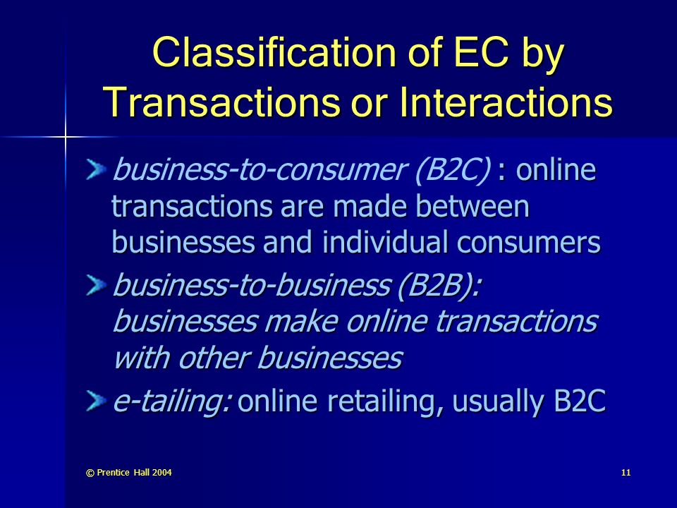 © Prentice Hall Classification of EC by Transactions or Interactions : online transactions are made between businesses and individual consumers business-to-consumer (B2C) : online transactions are made between businesses and individual consumers business-to-business (B2B): businesses make online transactions with other businesses e-tailing: online retailing, usually B2C