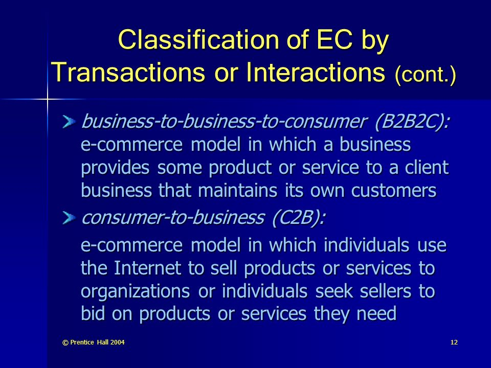 © Prentice Hall Classification of EC by Transactions or Interactions (cont.) business-to-business-to-consumer (B2B2C): e-commerce model in which a business provides some product or service to a client business that maintains its own customers consumer-to-business (C2B): e-commerce model in which individuals use the Internet to sell products or services to organizations or individuals seek sellers to bid on products or services they need