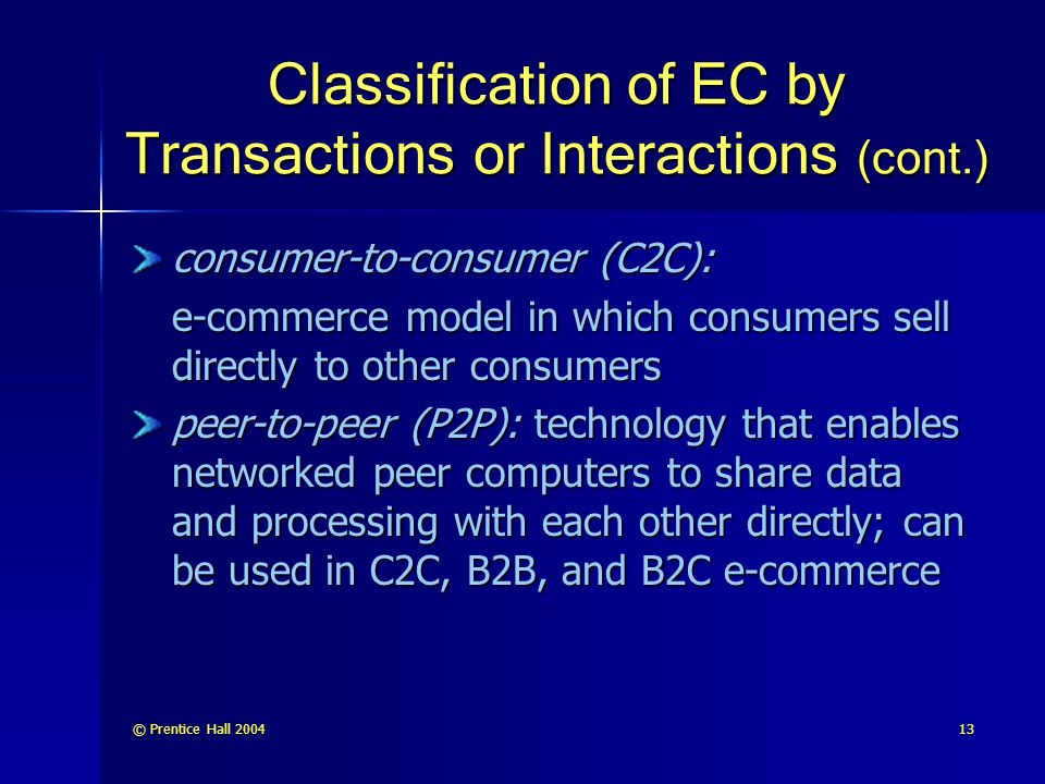 © Prentice Hall Classification of EC by Transactions or Interactions (cont.) consumer-to-consumer (C2C): e-commerce model in which consumers sell directly to other consumers peer-to-peer (P2P): technology that enables networked peer computers to share data and processing with each other directly; can be used in C2C, B2B, and B2C e-commerce