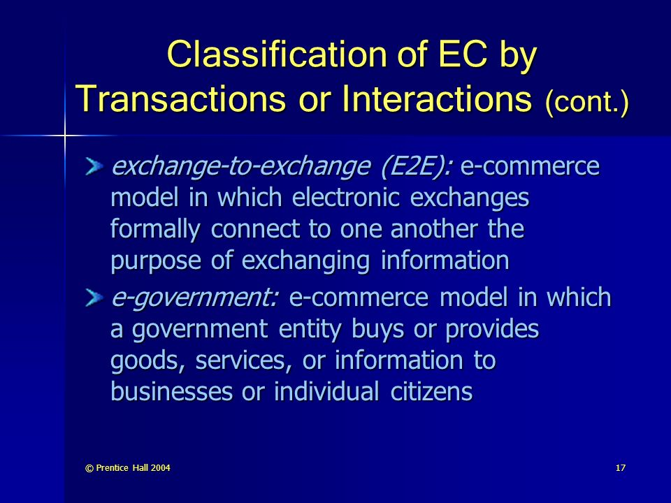 © Prentice Hall Classification of EC by Transactions or Interactions (cont.) exchange-to-exchange (E2E): e-commerce model in which electronic exchanges formally connect to one another the purpose of exchanging information e-government: e-commerce model in which a government entity buys or provides goods, services, or information to businesses or individual citizens