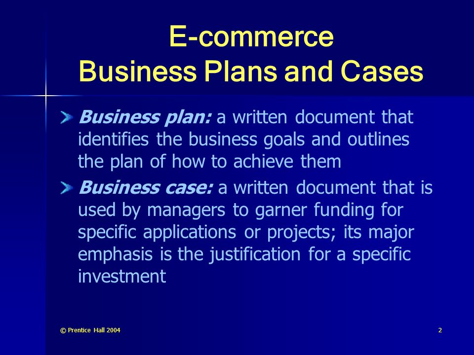 © Prentice Hall E-commerce Business Plans and Cases Business plan: a written document that identifies the business goals and outlines the plan of how to achieve them Business case: a written document that is used by managers to garner funding for specific applications or projects; its major emphasis is the justification for a specific investment