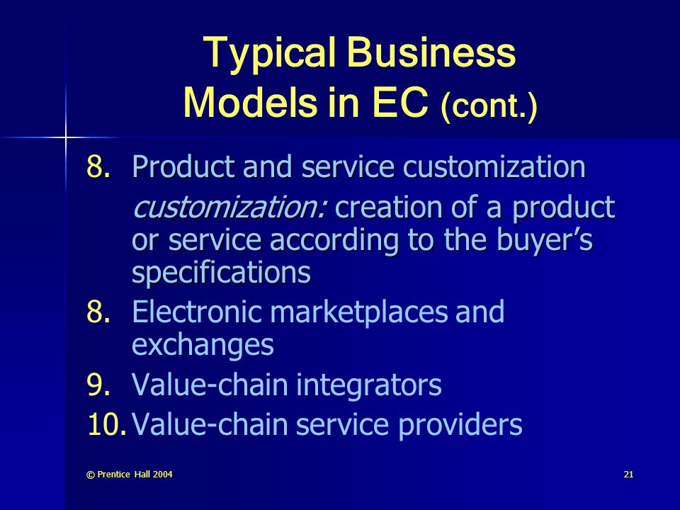 © Prentice Hall Typical Business Models in EC (cont.) 8.Product and service customization customization: creation of a product or service according to the buyer's specifications 8.