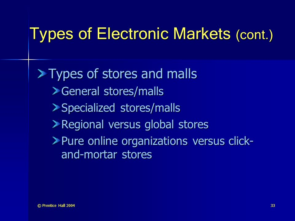 © Prentice Hall Types of Electronic Markets (cont.) Types of stores and malls General stores/malls Specialized stores/malls Regional versus global stores Pure online organizations versus click- and-mortar stores