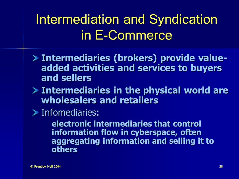 © Prentice Hall Intermediation and Syndication in E-Commerce Intermediaries (brokers) provide value- added activities and services to buyers and sellers Intermediaries in the physical world are wholesalers and retailers Infomediaries: electronic intermediaries that control information flow in cyberspace, often aggregating information and selling it to others