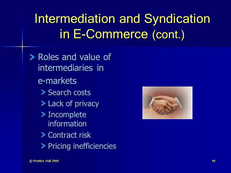 © Prentice Hall Intermediation and Syndication in E-Commerce (cont.) Roles and value of intermediaries in e-markets Search costs Lack of privacy Incomplete information Contract risk Pricing inefficiencies