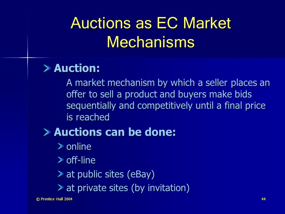 © Prentice Hall Auctions as EC Market Mechanisms Auction: A market mechanism by which a seller places an offer to sell a product and buyers make bids sequentially and competitively until a final price is reached Auctions can be done: onlineoff-line at public sites (eBay) at private sites (by invitation)