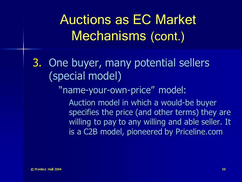 © Prentice Hall Auctions as EC Market Mechanisms (cont.) 3.One buyer, many potential sellers (special model) name-your-own-price model: Auction model in which a would-be buyer specifies the price (and other terms) they are willing to pay to any willing and able seller.