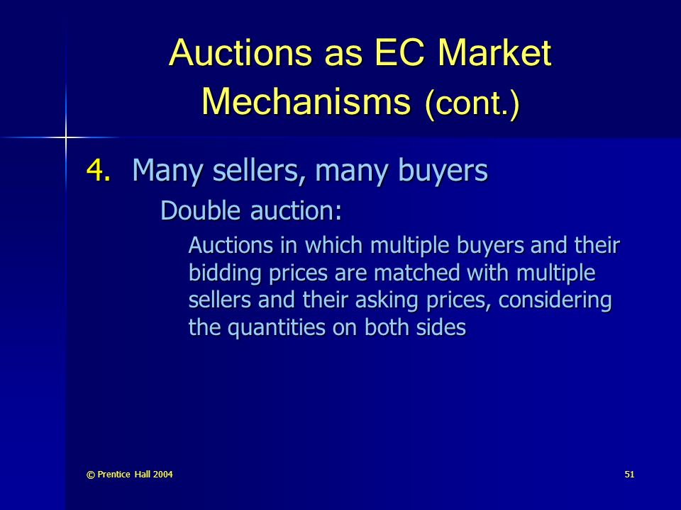 © Prentice Hall Auctions as EC Market Mechanisms (cont.) 4.Many sellers, many buyers Double auction: Auctions in which multiple buyers and their bidding prices are matched with multiple sellers and their asking prices, considering the quantities on both sides