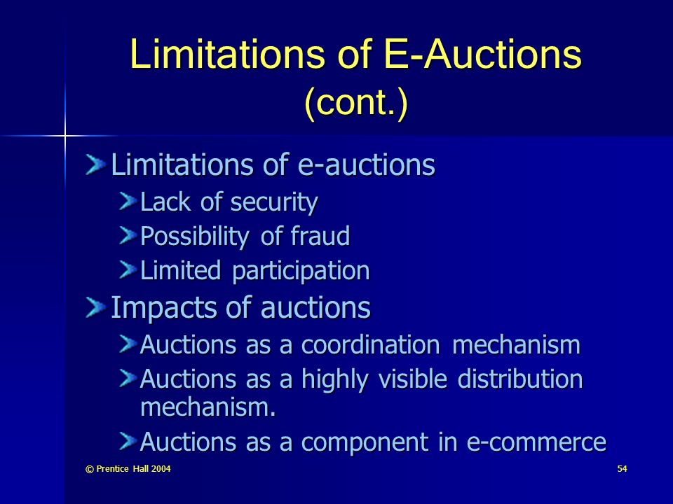 © Prentice Hall Limitations of E-Auctions (cont.) Limitations of e-auctions Lack of security Possibility of fraud Limited participation Impacts of auctions Auctions as a coordination mechanism Auctions as a highly visible distribution mechanism.