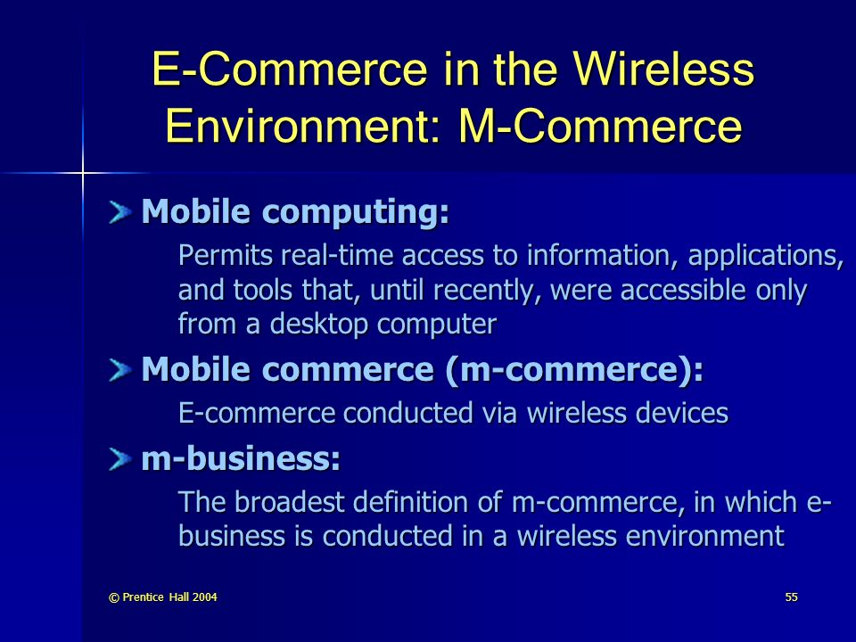 © Prentice Hall E-Commerce in the Wireless Environment: M-Commerce Mobile computing: Permits real-time access to information, applications, and tools that, until recently, were accessible only from a desktop computer Mobile commerce (m-commerce): E-commerce conducted via wireless devices m-business: The broadest definition of m-commerce, in which e- business is conducted in a wireless environment
